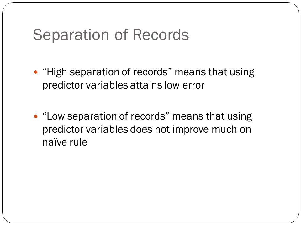Separation of Records High separation of records means that using predictor variables attains low error Low separation of records means that using predictor variables does not improve much on naïve rule