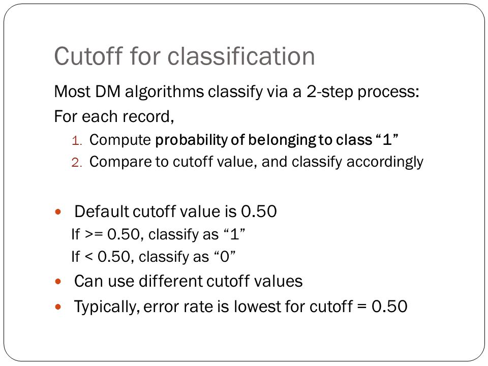 Cutoff for classification Most DM algorithms classify via a 2-step process: For each record, 1.