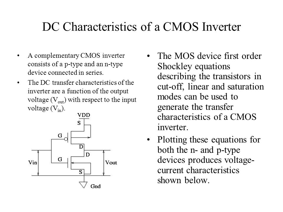 DC Characteristics of a CMOS Inverter A complementary CMOS inverter consists of a p-type and an n-type device connected in series. The DC transfer cha