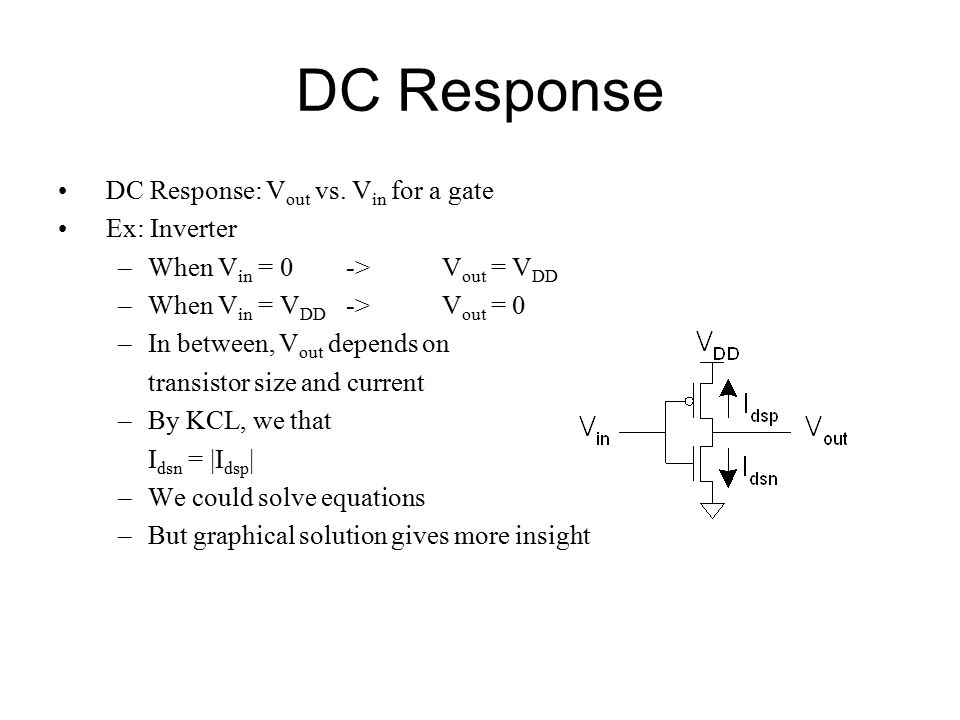 DC Response DC Response: V out vs. V in for a gate Ex: Inverter –When V in = 0 -> V out = V DD –When V in = V DD -> V out = 0 –In between, V out depen