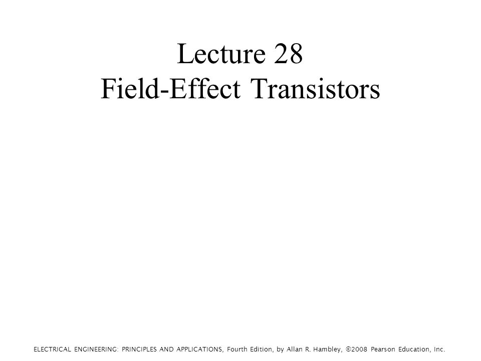 ELECTRICAL ENGINEERING: PRINCIPLES AND APPLICATIONS, Fourth Edition, by Allan R. Hambley, ©2008 Pearson Education, Inc. Lecture 28 Field-Effect Transi