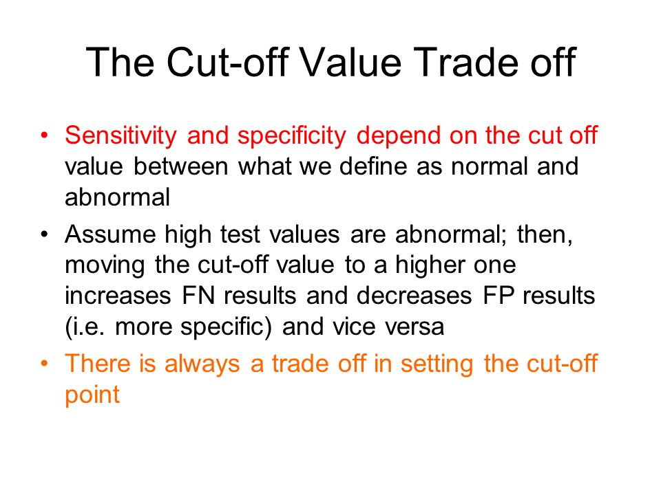 The Cut-off Value Trade off Sensitivity and specificity depend on the cut off value between what we define as normal and abnormal Assume high test val