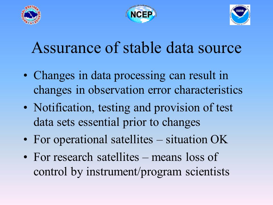 Assurance of stable data source Changes in data processing can result in changes in observation error characteristics Notification, testing and provision of test data sets essential prior to changes For operational satellites – situation OK For research satellites – means loss of control by instrument/program scientists