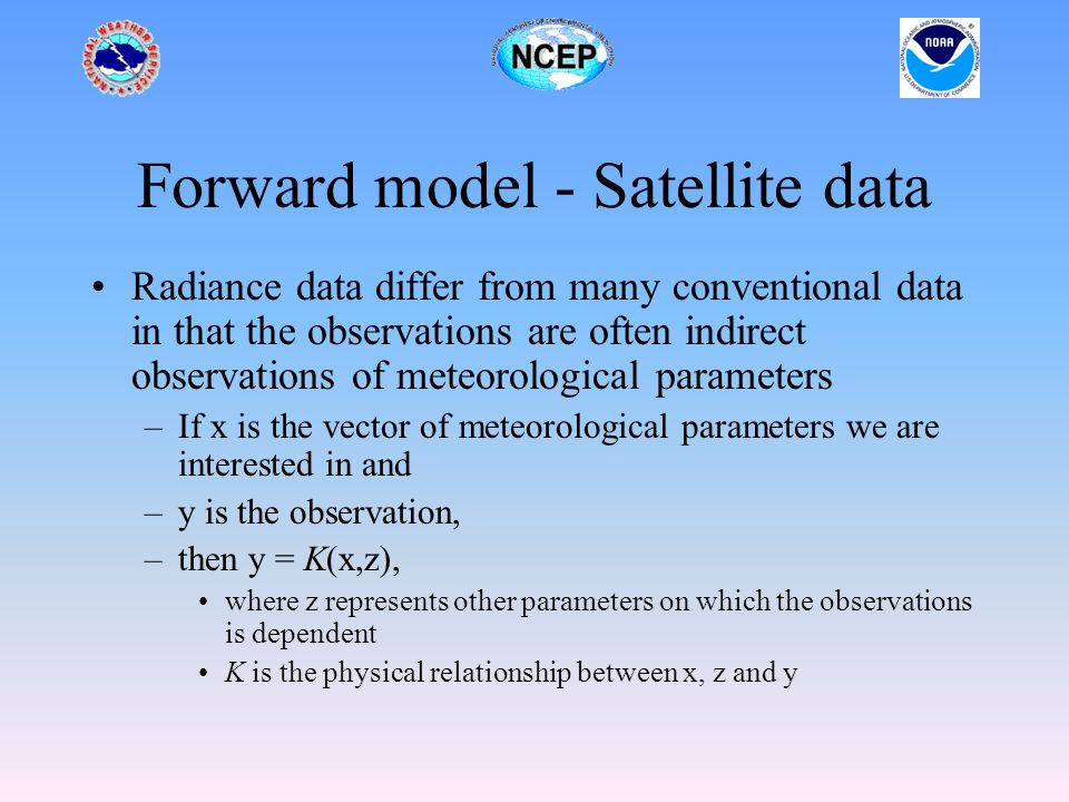 Forward model - Satellite data Radiance data differ from many conventional data in that the observations are often indirect observations of meteorological parameters –If x is the vector of meteorological parameters we are interested in and –y is the observation, –then y = K(x,z), where z represents other parameters on which the observations is dependent K is the physical relationship between x, z and y