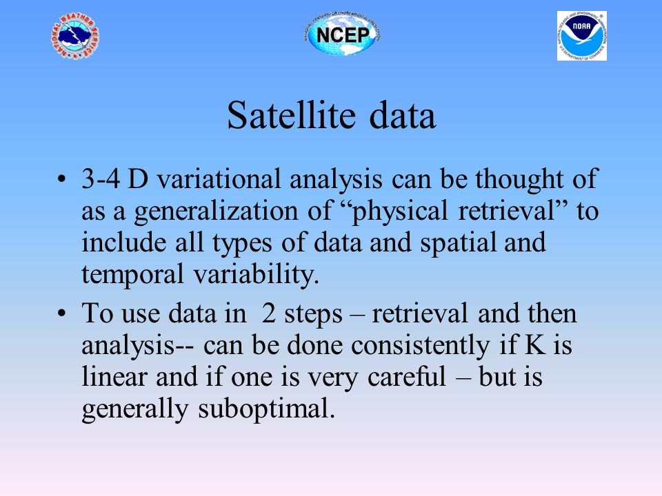Satellite data 3-4 D variational analysis can be thought of as a generalization of physical retrieval to include all types of data and spatial and temporal variability.