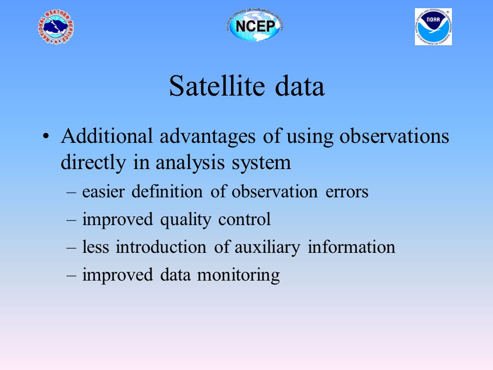 Satellite data Additional advantages of using observations directly in analysis system –easier definition of observation errors –improved quality control –less introduction of auxiliary information –improved data monitoring