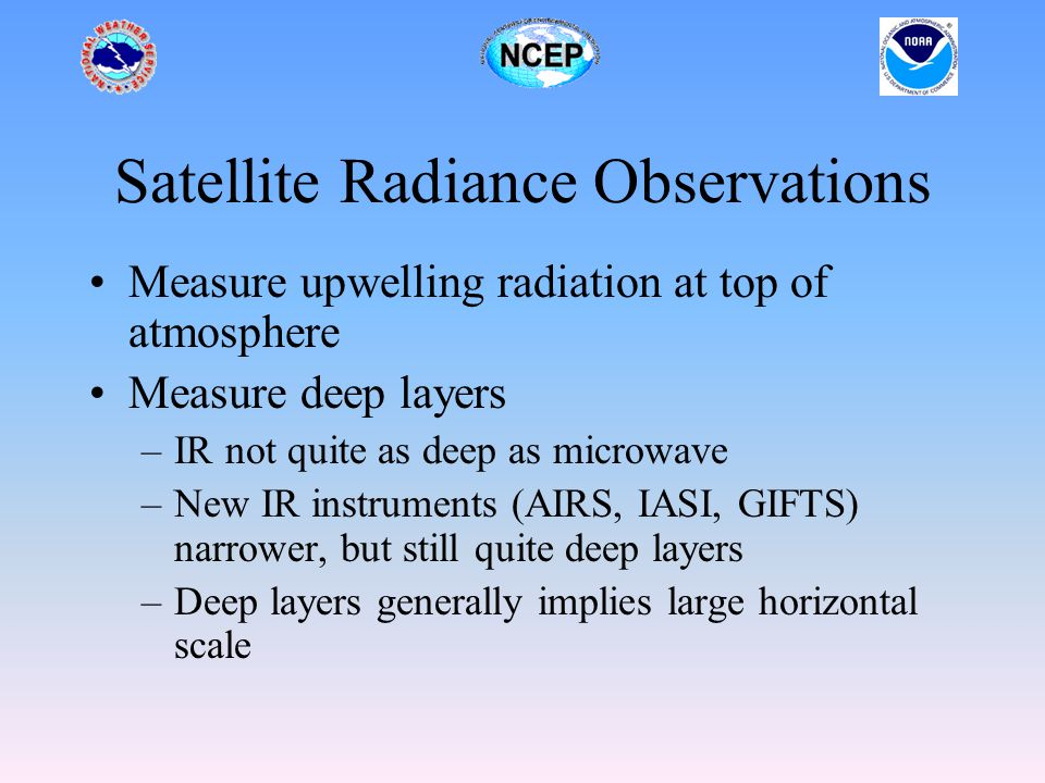 Satellite Radiance Observations Measure upwelling radiation at top of atmosphere Measure deep layers –IR not quite as deep as microwave –New IR instruments (AIRS, IASI, GIFTS) narrower, but still quite deep layers –Deep layers generally implies large horizontal scale