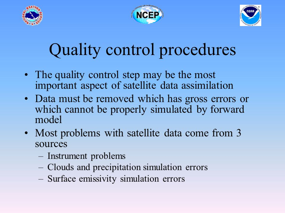 Quality control procedures The quality control step may be the most important aspect of satellite data assimilation Data must be removed which has gross errors or which cannot be properly simulated by forward model Most problems with satellite data come from 3 sources –Instrument problems –Clouds and precipitation simulation errors –Surface emissivity simulation errors