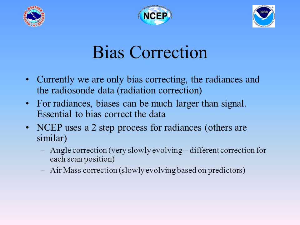 Bias Correction Currently we are only bias correcting, the radiances and the radiosonde data (radiation correction) For radiances, biases can be much larger than signal.