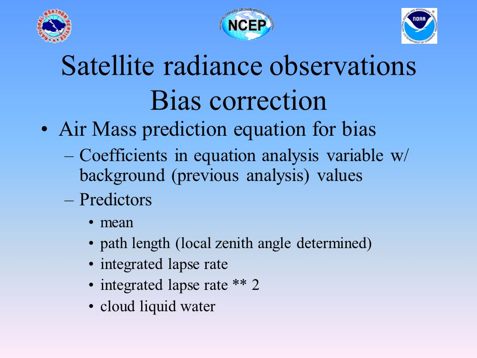 Satellite radiance observations Bias correction Air Mass prediction equation for bias –Coefficients in equation analysis variable w/ background (previous analysis) values –Predictors mean path length (local zenith angle determined) integrated lapse rate integrated lapse rate ** 2 cloud liquid water