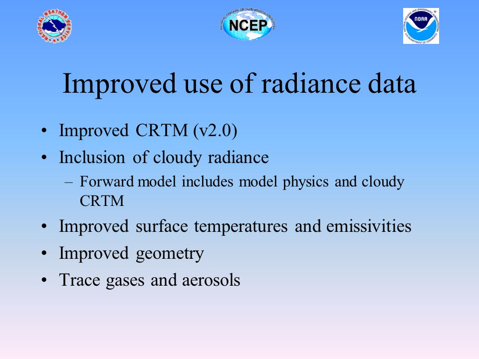 Improved use of radiance data Improved CRTM (v2.0) Inclusion of cloudy radiance –Forward model includes model physics and cloudy CRTM Improved surface temperatures and emissivities Improved geometry Trace gases and aerosols