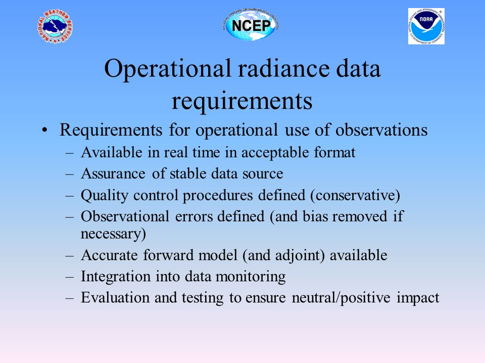 Data available in real time in acceptable format Data formats –WMO acceptable formats – BUFR – CREX (not really relevant) – used by most NWP centers –Almost every satellite program uses a different format –Significant time and resources used understanding/converting/developing formats If data is not available in time for use in data assimilation system – not useful