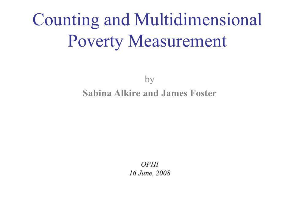 Counting and Multidimensional Poverty Measurement by Sabina Alkire and James FosterOPHI 16 June, 2008