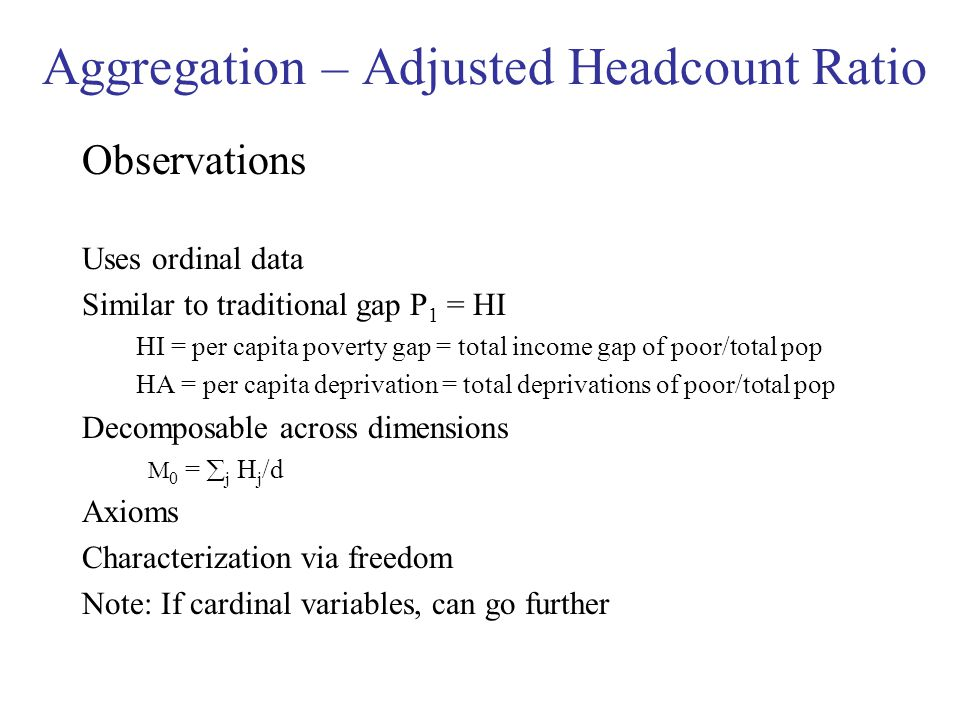 Aggregation – Adjusted Headcount Ratio Observations Uses ordinal data Similar to traditional gap P 1 = HI HI = per capita poverty gap = total income gap of poor/total pop HA = per capita deprivation = total deprivations of poor/total pop Decomposable across dimensions M 0 =  j H j /d Axioms Characterization via freedom Note: If cardinal variables, can go further