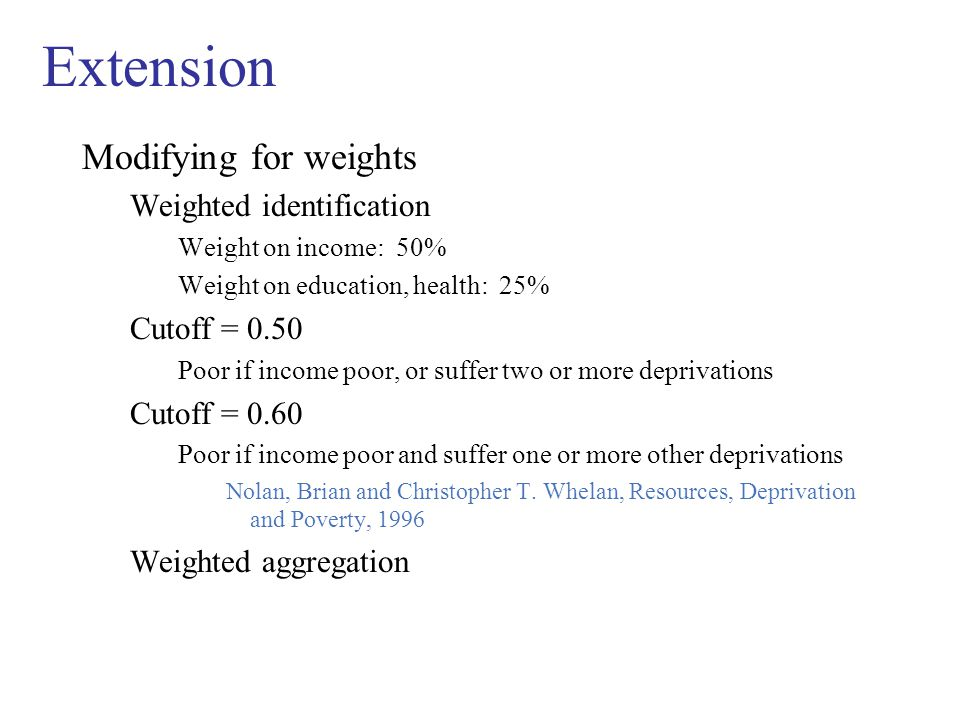 Extension Modifying for weights Weighted identification Weight on income: 50% Weight on education, health: 25% Cutoff = 0.50 Poor if income poor, or suffer two or more deprivations Cutoff = 0.60 Poor if income poor and suffer one or more other deprivations Nolan, Brian and Christopher T.