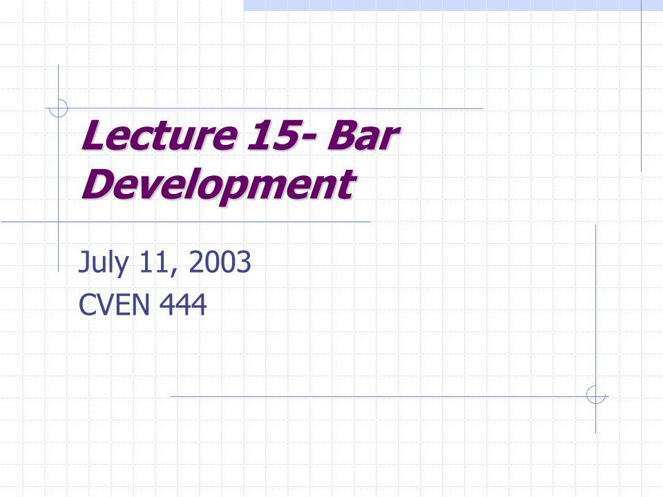Lecture 15- Bar Development July 11, 2003 CVEN 444