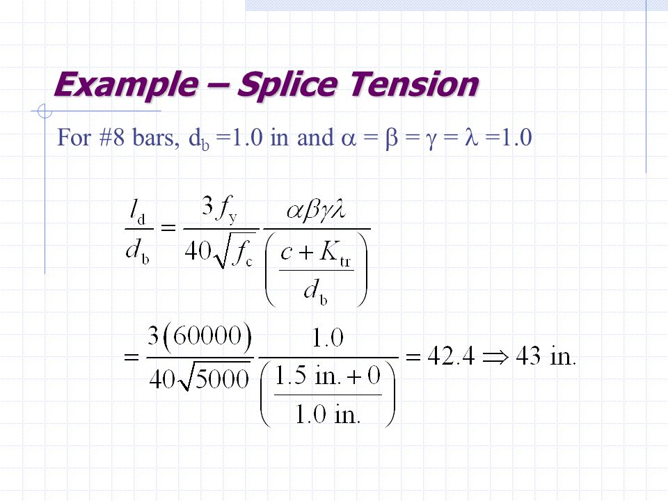 Example – Splice Tension For #8 bars, d b =1.0 in and  =  =  = =1.0