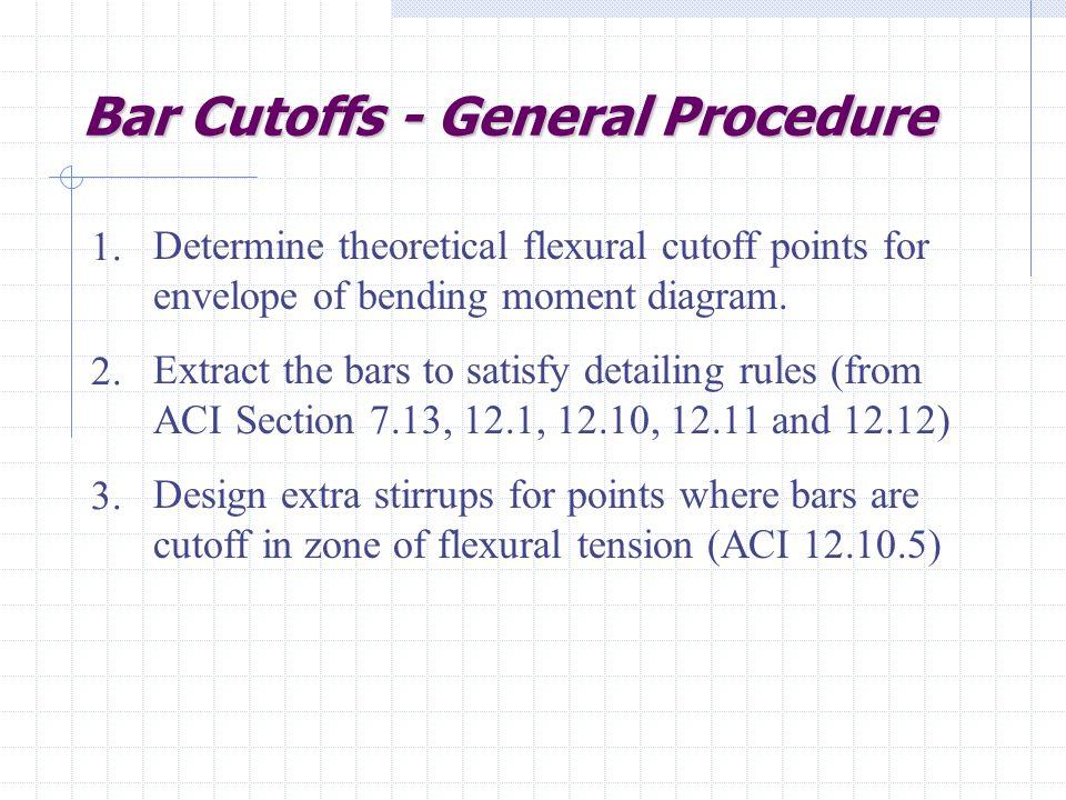 Bar Cutoffs - General Procedure Determine theoretical flexural cutoff points for envelope of bending moment diagram.