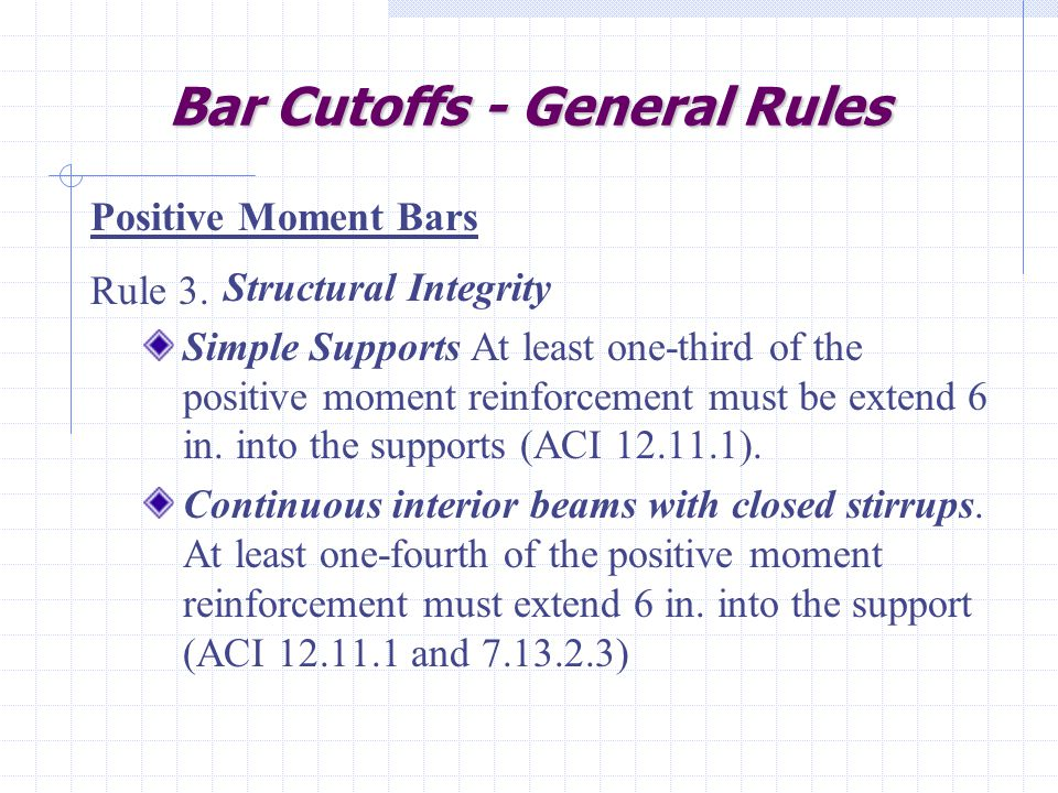 Bar Cutoffs - General Rules Structural Integrity Simple Supports At least one-third of the positive moment reinforcement must be extend 6 in.