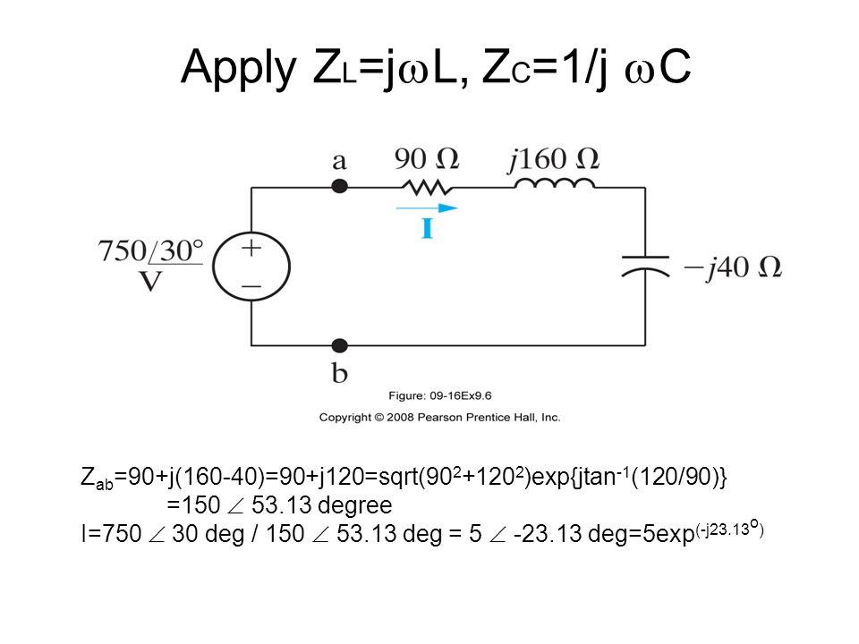 Apply Z L =j  L, Z C =1/j  C Z ab =90+j(160-40)=90+j120=sqrt(90 2 +120 2 )exp{jtan -1 (120/90)} =150  53.13 degree I=750  30 deg / 150  53.13 deg = 5  -23.13 deg=5exp (-j23.13 o )