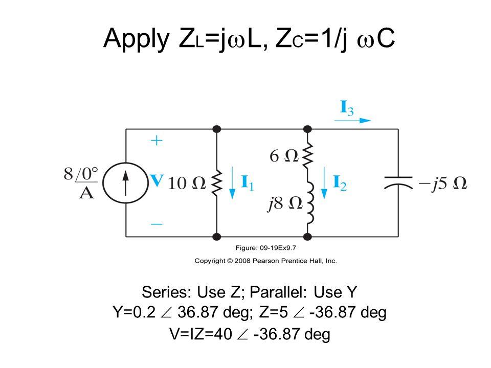Apply Z L =j  L, Z C =1/j  C Series: Use Z; Parallel: Use Y Y=0.2  36.87 deg; Z=5  -36.87 deg V=IZ=40  -36.87 deg