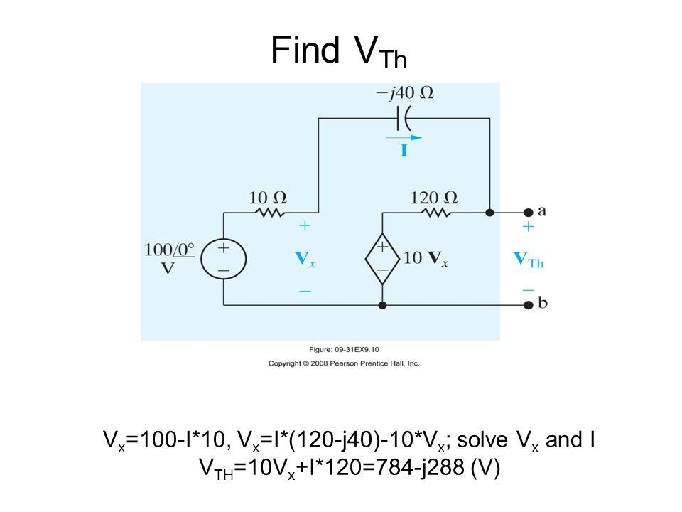 Find V Th V x =100-I*10, V x =I*(120-j40)-10*V x ; solve V x and I V TH =10V x +I*120=784-j288 (V)