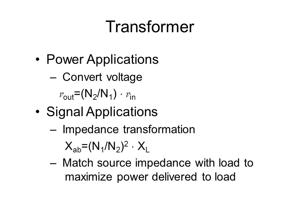 Transformer Power Applications – Convert voltage v out =(N 2 /N 1 )  v in Signal Applications – Impedance transformation X ab =(N 1 /N 2 ) 2  X L – Match source impedance with load to maximize power delivered to load