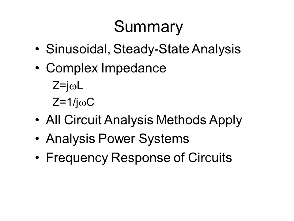 Summary Sinusoidal, Steady-State Analysis Complex Impedance Z=j  L Z=1/j  C All Circuit Analysis Methods Apply Analysis Power Systems Frequency Resp