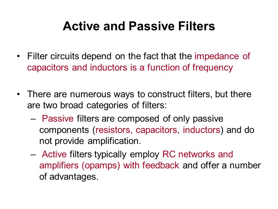 Active and Passive Filters Filter circuits depend on the fact that the impedance of capacitors and inductors is a function of frequency There are nume