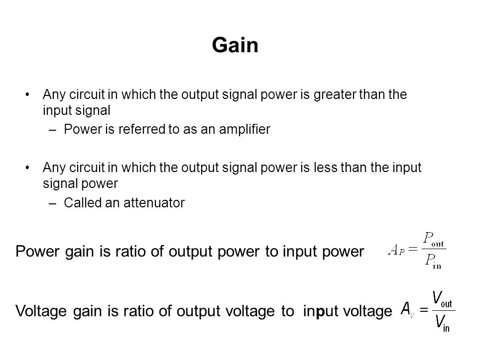 Gain Any circuit in which the output signal power is greater than the input signal –Power is referred to as an amplifier Any circuit in which the output signal power is less than the input signal power –Called an attenuator Power gain is ratio of output power to input power Voltage gain is ratio of output voltage to input voltage