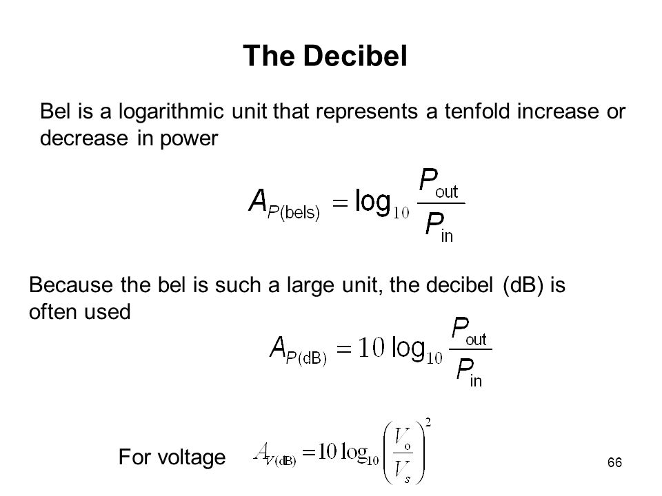 66 The Decibel Bel is a logarithmic unit that represents a tenfold increase or decrease in power Because the bel is such a large unit, the decibel (dB) is often used For voltage