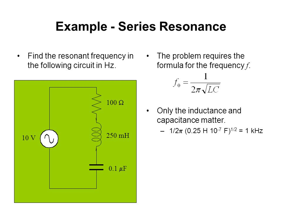 Example - Series Resonance The problem requires the formula for the frequency f. Only the inductance and capacitance matter. –1/2  (0.25 H 10 -7 F) 1