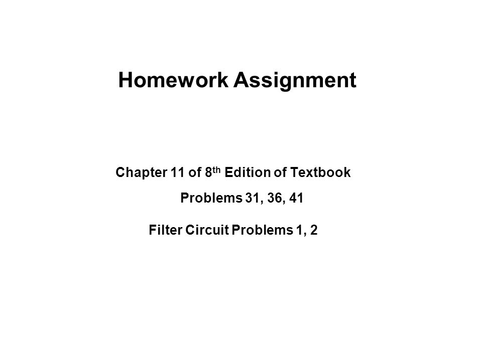 Homework Assignment Chapter 11 of 8 th Edition of Textbook Problems 31, 36, 41 Filter Circuit Problems 1, 2