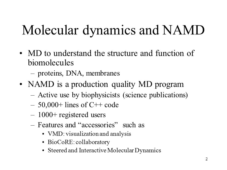 2 Molecular dynamics and NAMD MD to understand the structure and function of biomolecules –proteins, DNA, membranes NAMD is a production quality MD program –Active use by biophysicists (science publications) –50,000+ lines of C++ code –1000+ registered users –Features and accessories such as VMD: visualization and analysis BioCoRE: collaboratory Steered and Interactive Molecular Dynamics