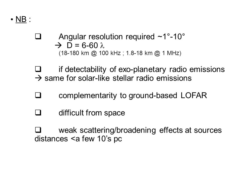 NB :  Angular resolution required ~1°-10°  D = 6-60 (18-180 km @ 100 kHz ; 1.8-18 km @ 1 MHz)  if detectability of exo-planetary radio emissions 