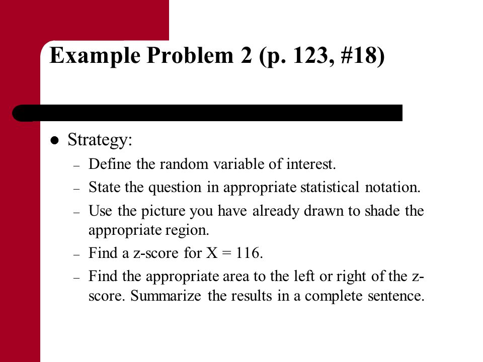 Example Problem 2 (p. 123, #18) Strategy: – Define the random variable of interest. – State the question in appropriate statistical notation. – Use th