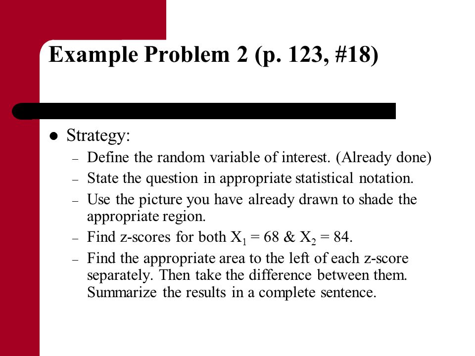 Example Problem 2 (p. 123, #18) Strategy: – Define the random variable of interest. (Already done) – State the question in appropriate statistical not