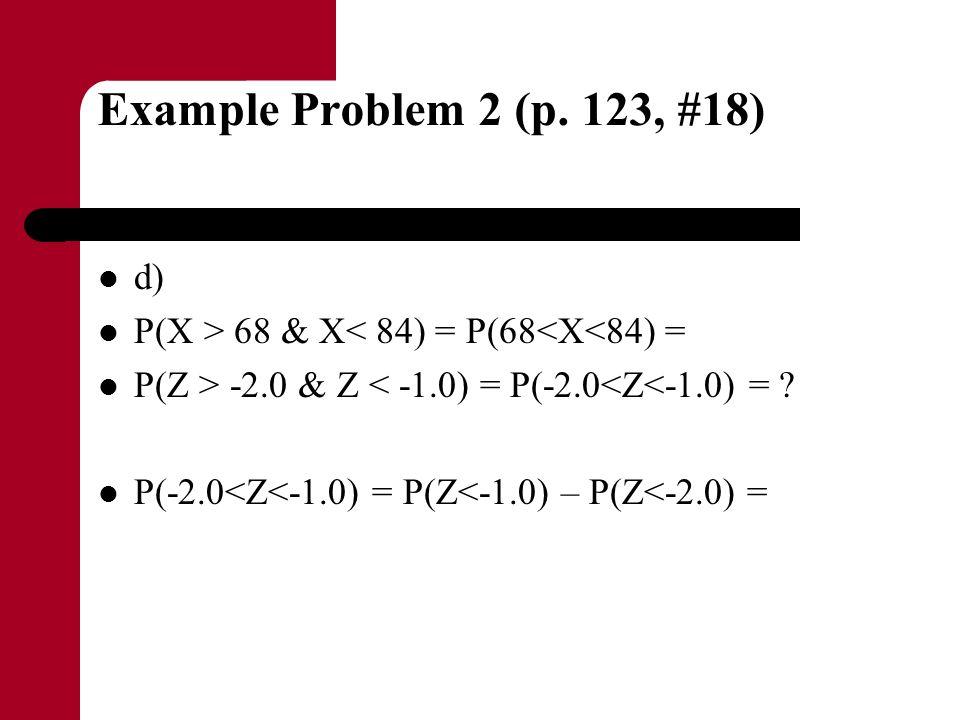 Example Problem 2 (p. 123, #18) d) P(X > 68 & X< 84) = P(68<X<84) = P(Z > -2.0 & Z < -1.0) = P(-2.0<Z<-1.0) = ? P(-2.0<Z<-1.0) = P(Z<-1.0) – P(Z<-2.0)