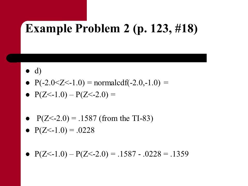 Example Problem 2 (p. 123, #18) d) P(-2.0<Z<-1.0) = normalcdf(-2.0,-1.0) = P(Z<-1.0) – P(Z<-2.0) = P(Z<-2.0) =.1587 (from the TI-83) P(Z<-1.0) =.0228
