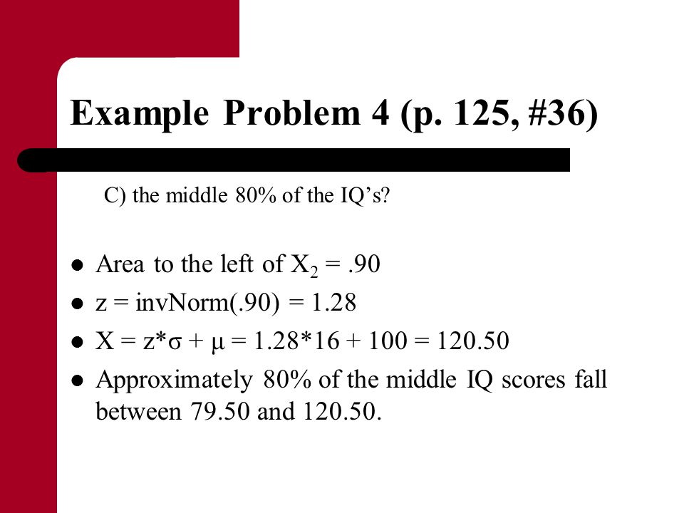 Example Problem 4 (p. 125, #36) C) the middle 80% of the IQ's? Area to the left of X 2 =.90 z = invNorm(.90) = 1.28 X = z*σ + μ = 1.28*16 + 100 = 120.