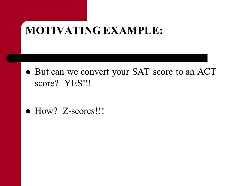 MOTIVATING EXAMPLE: But can we convert your SAT score to an ACT score? YES!!! How? Z-scores!!!