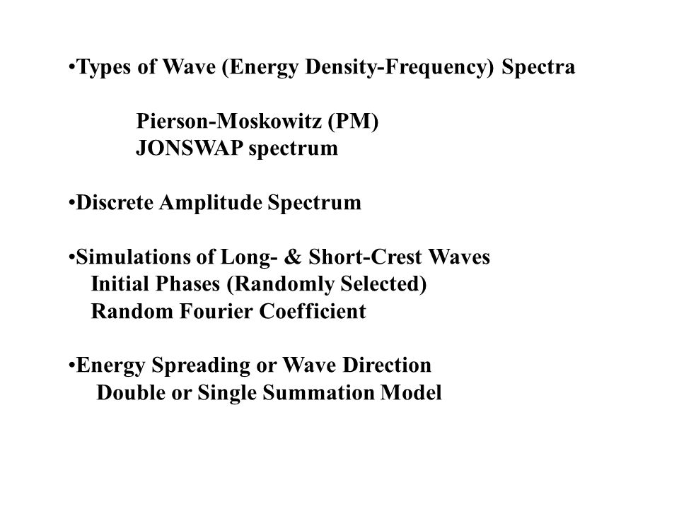 Types of Wave (Energy Density-Frequency) Spectra Pierson-Moskowitz (PM) JONSWAP spectrum Discrete Amplitude Spectrum Simulations of Long- & Short-Crest Waves Initial Phases (Randomly Selected) Random Fourier Coefficient Energy Spreading or Wave Direction Double or Single Summation Model