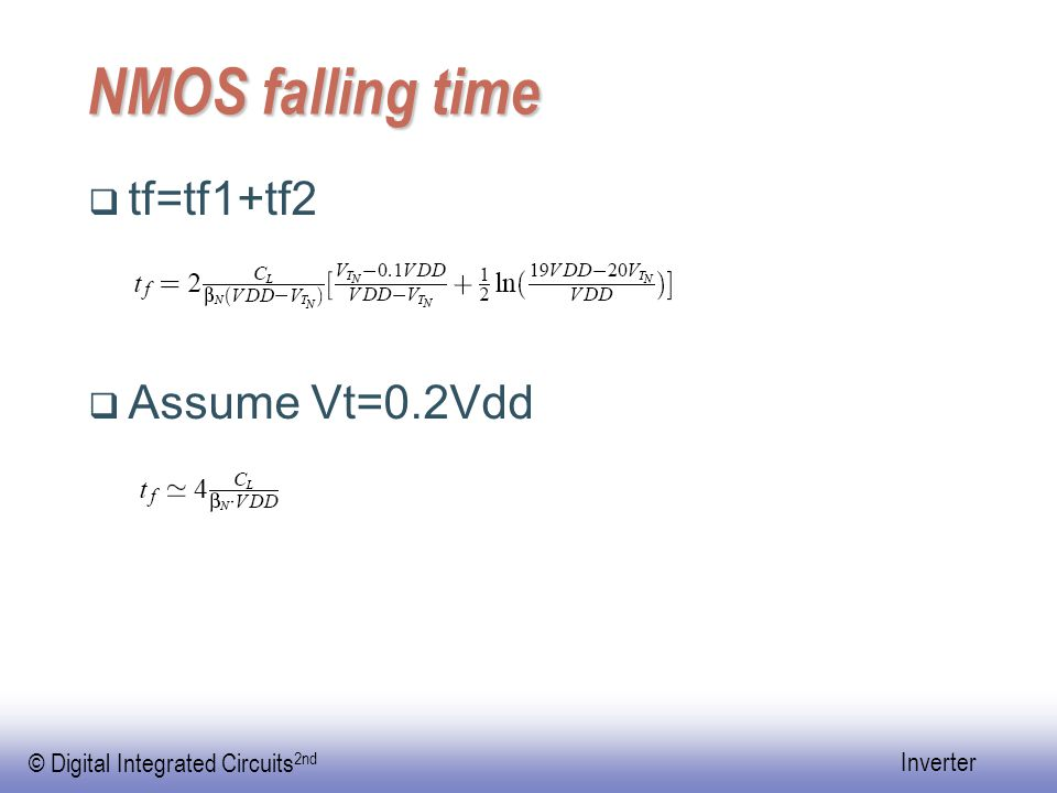 © Digital Integrated Circuits 2nd Inverter NMOS falling time  tf=tf1+tf2  Assume Vt=0.2Vdd