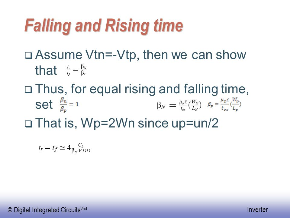 © Digital Integrated Circuits 2nd Inverter Falling and Rising time  Assume Vtn=-Vtp, then we can show that  Thus, for equal rising and falling time, set  That is, Wp=2Wn since up=un/2