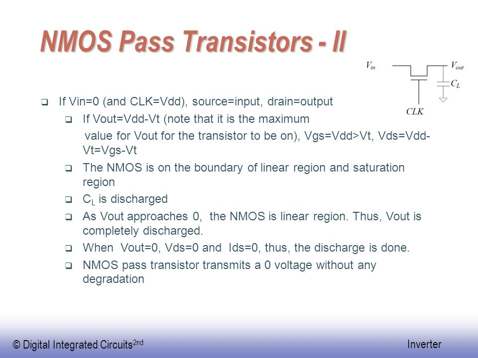 © Digital Integrated Circuits 2nd Inverter PMOS Pass Transistors  Similar to NMOS pass transistor  Assume that initially Vout=0  When CLK=Vdd, PMOS cut-off  When CLK=0,  If Vin=Vdd, PMOS transmits a Vdd value without degradation  If Vin=0, PMOS transmits a 0 value with degradation, Vout=|Vt|