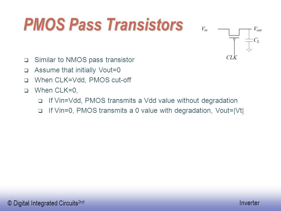 © Digital Integrated Circuits 2nd Inverter Transmission Gate  An NMOS transmits a 0 value without degradation while transmits a Vdd value with degradation  A PMOS transmits a Vdd value without degradation while transmits a 0 value with degradation  Use both in parallel, then can transmit both 0 and Vdd well.