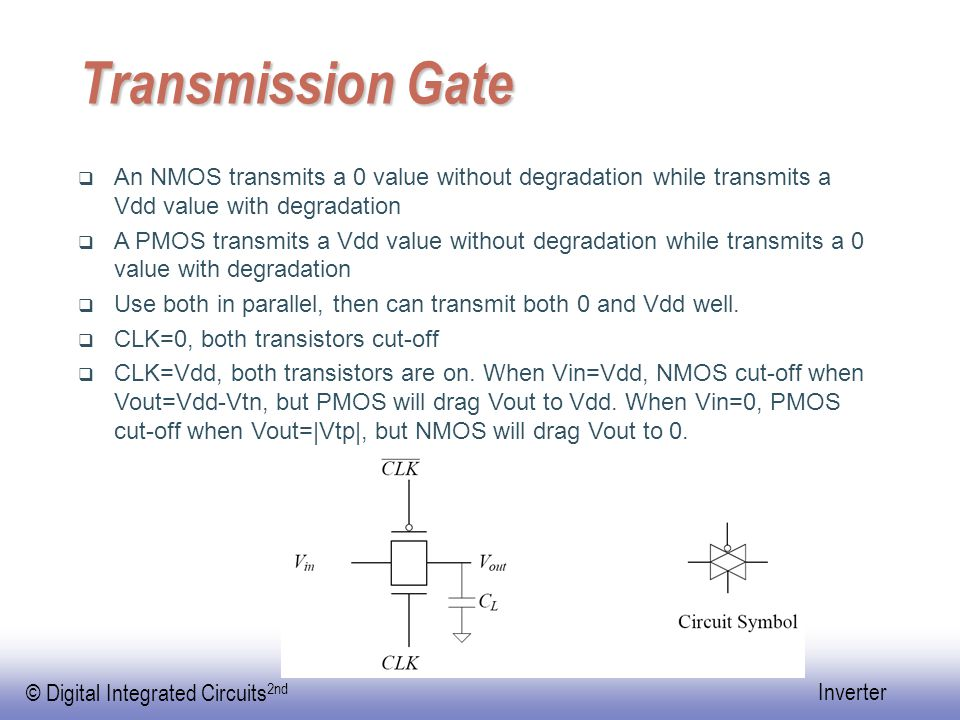 © Digital Integrated Circuits 2nd Inverter Transmission Gate  An NMOS transmits a 0 value without degradation while transmits a Vdd value with degradation  A PMOS transmits a Vdd value without degradation while transmits a 0 value with degradation  Use both in parallel, then can transmit both 0 and Vdd well.