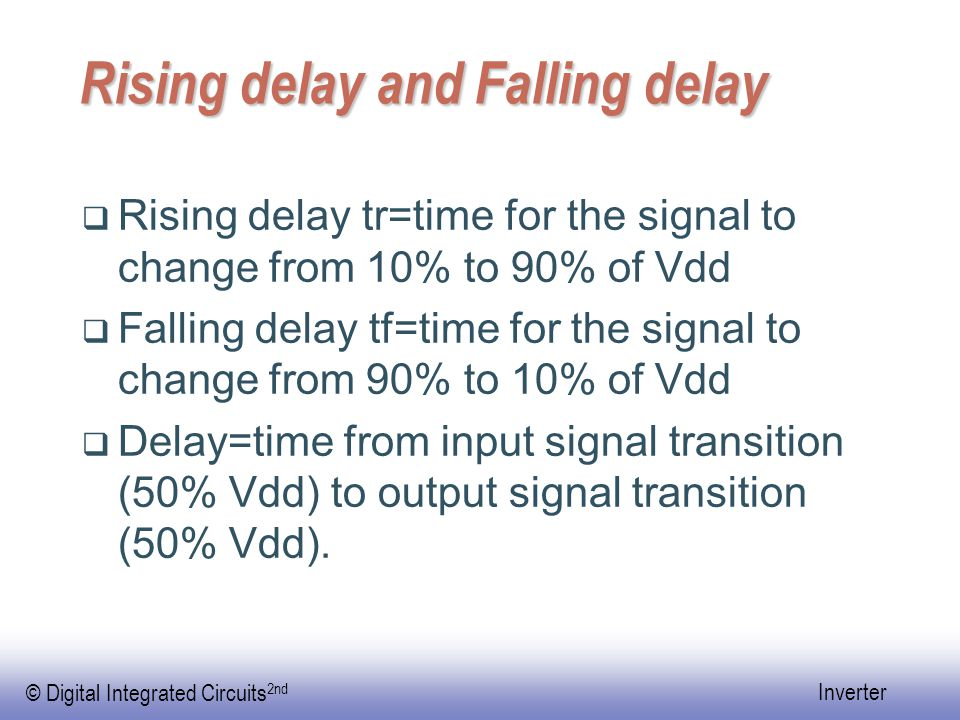 © Digital Integrated Circuits 2nd Inverter Rising delay and Falling delay  Rising delay tr=time for the signal to change from 10% to 90% of Vdd  Falling delay tf=time for the signal to change from 90% to 10% of Vdd  Delay=time from input signal transition (50% Vdd) to output signal transition (50% Vdd).