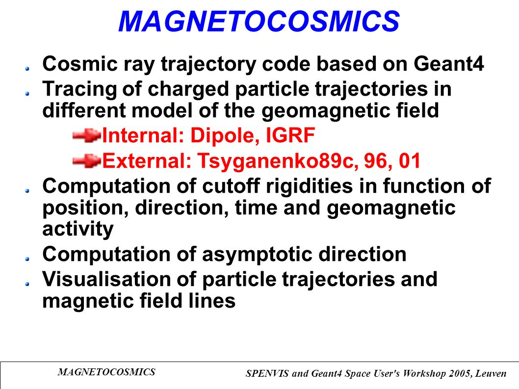 MAGNETOCOSMICS SPENVIS and Geant4 Space User's Workshop 2005, Leuven MAGNETOCOSMICS Cosmic ray trajectory code based on Geant4 Tracing of charged part