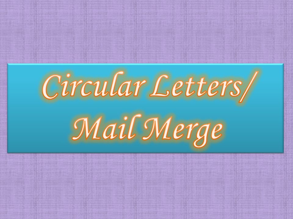 Circular Letters A Circular letter is a standard letter that contains identical information that are sent to several recipients.